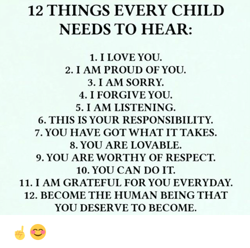 I Forgive You: 12 THINGS EVERY CHILD  NEEDS TO HEAR:  1. I LOVE YOU.  2. I AM PROUD OF YOU.  3. I AM SORRY.  4. I FORGIVE YOU.  5. I AM LISTENING.  6. THIS IS YOUR RESPONSIBILITY.  7. YOU HAVE GOT WHAT ITTAKES.  8. YOU ARE LOVABLE.  9. YOU ARE WORTHY OF RESPECT.  10. YOU CAN DO IT.  11. I AM GRATEFUL FOR YOU EVERYDAY.  12. BECOME THE HUMAN BEING THAT  YOU DESERVE TO BECOME. ☝️😊