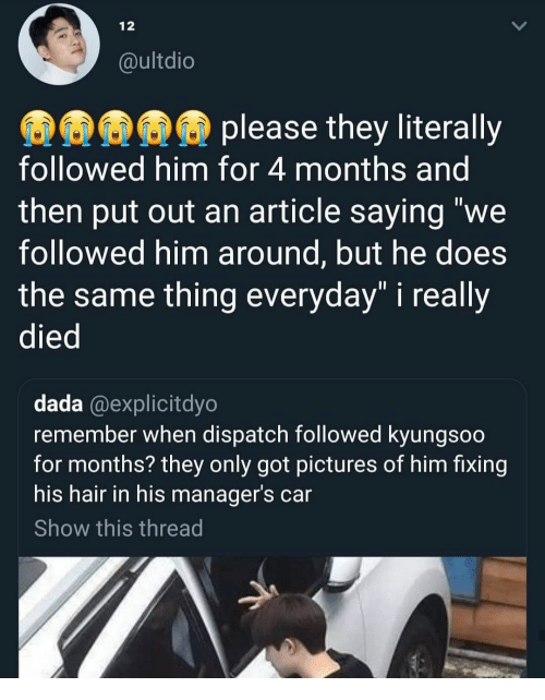 "Hair, Pictures, and Dada: 12  @ultdio  please they literally  followed him for 4 months and  then put out an article saying ""we  followed him around, but he does  the same thing everyday"" i really  died  dada @explicitdyo  remember when dispatch followed kyungsoo  for months? they only got pictures of him fixing  his hair in his manager's car  Show this thread"