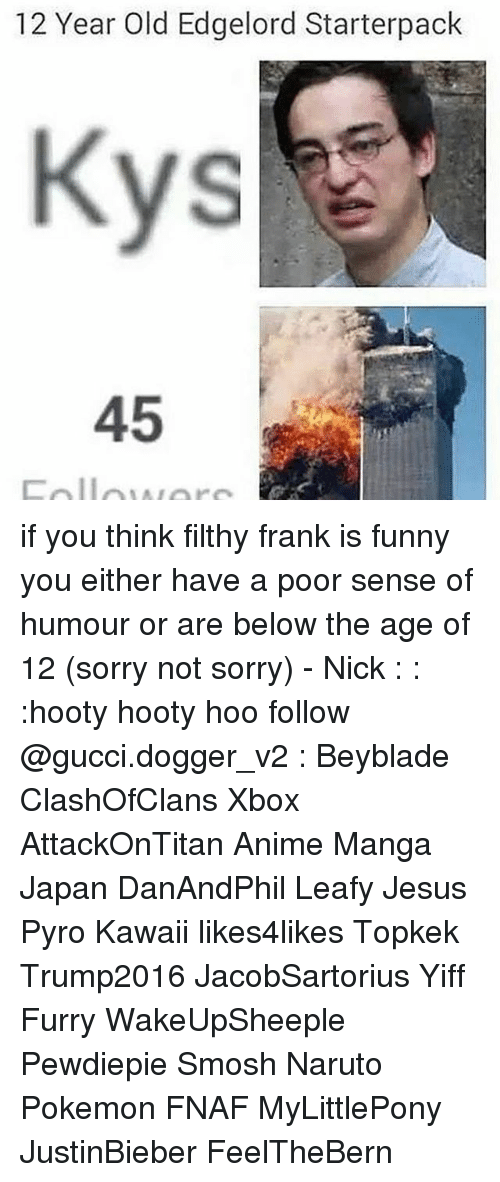 Pyro: 12 Year Old Edgelord Starterpack  45 if you think filthy frank is funny you either have a poor sense of humour or are below the age of 12 (sorry not sorry) - Nick : : :hooty hooty hoo follow @gucci.dogger_v2 : Beyblade ClashOfClans Xbox AttackOnTitan Anime Manga Japan DanAndPhil Leafy Jesus Pyro Kawaii likes4likes Topkek Trump2016 JacobSartorius Yiff Furry WakeUpSheeple Pewdiepie Smosh Naruto Pokemon FNAF MyLittlePony JustinBieber FeelTheBern