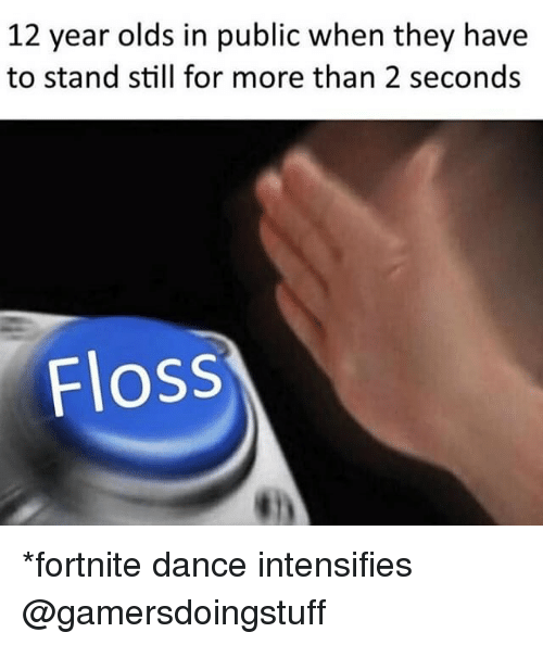 Dank Memes, Dance, and Intensifies: 12 year olds in public when they have  to stand still for more than 2 seconds  Floss *fortnite dance intensifies @gamersdoingstuff