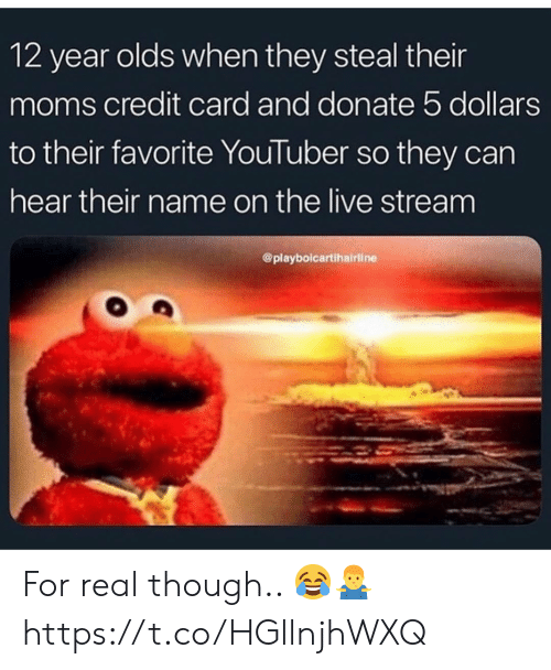 Moms, Live, and Youtuber: 12 year olds when they steal their  moms credit card and donate 5 dollars  to their favorite YouTuber so they can  hear their name on the live stream  @playbolcartihairline For real though.. 😂🤷♂️ https://t.co/HGllnjhWXQ