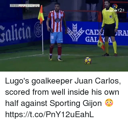 cade: 123  alicin  CADE RA  GAL  8 Lugo's goalkeeper Juan Carlos, scored from well inside his own half against Sporting Gijon 😳 https://t.co/PnY12uEahL