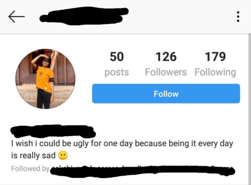 Ugly, Sad, and One: 126  posts Followers Following  Follow  50  179  I wish i could be ugly for one day because being it every day  is really sad  Followed by c