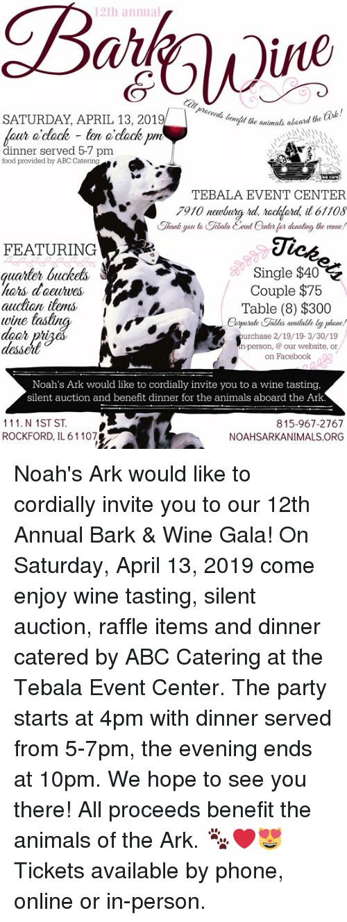 Abc, Animals, and Deer: 12th annual  iie  SATURDAY, APRIL 13, 2019  animals aboard the ark!  aur o dack -to o'dackpm  dinner served 5-7 pm  food provided by ABC Catering  TEBALA EVENT CENTER  7910 newbury rd, raakfard, il6110s  Ji  FEATURING  quarter buckeks  Single $40  Couple $75  auction items  wine tastina  deer priaé  desseit  Table (8) $300  Catporale Fallas availalbe by phame  urchase 2/19/19-3/30/19  n-person, our website, or  on Facebook 3  Noah's Ark would like to cordially invite you to a wine tasting,  silent auction and benefit dinner for the animals aboard the Ark  111. N 1ST ST  ROCKFORD, IL 61107  815-967-2767  NOAHSARKANIMALS ORG Noah's Ark would like to cordially invite you to our 12th Annual Bark & Wine Gala! On Saturday, April 13, 2019 come enjoy wine tasting, silent auction, raffle items and dinner catered by ABC Catering at the Tebala Event Center. The party starts at 4pm with dinner served from 5-7pm, the evening ends at 10pm. We hope to see you there! All proceeds benefit the animals of the Ark. 🐾❤️😻 Tickets available by phone, online or in-person.