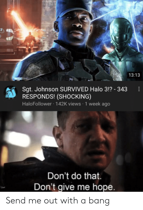 Halo, Hope, and Halo 3: 13:13  Sgt. Johnson SURVIVED Halo 3!? - 343  RESPONDS! (SHOCKING)  HaloFollower 142K views 1 week ago  Don't do that.  Don't give me hope. Send me out with a bang