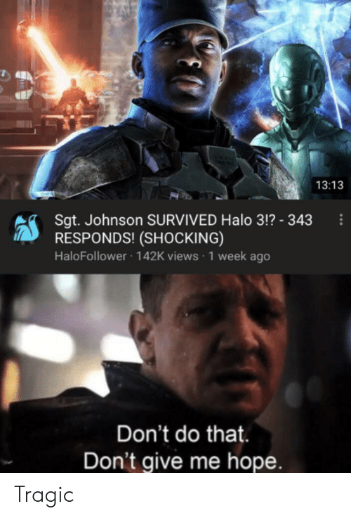 Halo, Dank Memes, and Hope: 13:13  Sgt. Johnson SURVIVED Halo 3!? - 343  RESPONDS! (SHOCKING)  HaloFollower 142K views 1 week ago  Don't do that.  Don't give me hope. Tragic