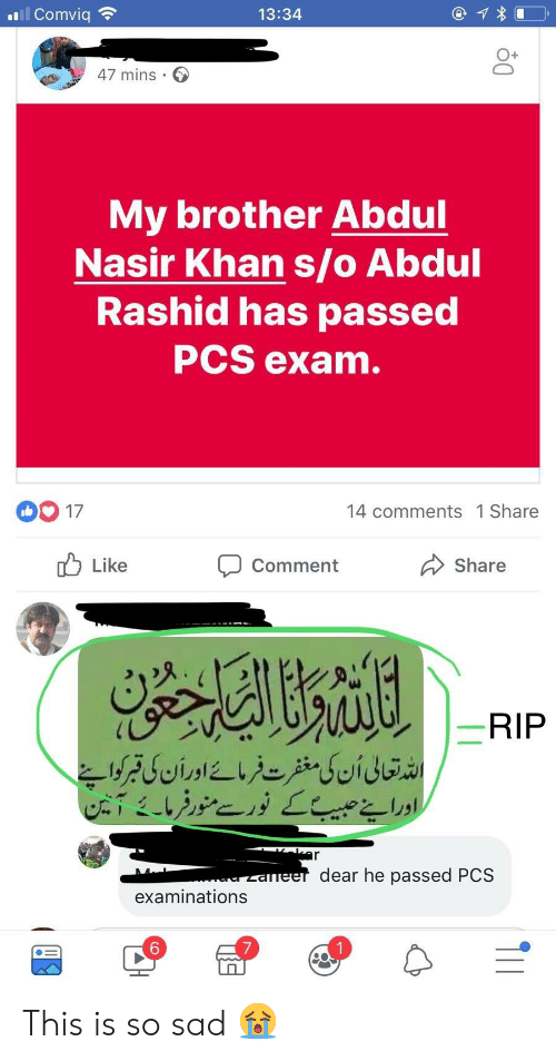 Sad, Indianpeoplefacebook, and Brother: 13:34  O+  47 mins .  My brother Abdu  Nasir Khan s/o Abdul  Rashid has passed  PCS exam  00 17  14 comments 1 Share  uLike  Comment  Share  RIP  dear he passed PCS  examinations  6 This is so sad 😭