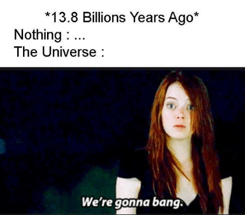 universe: 13.8 Billions Years Ago*  Nothing  The Universe  We're gonna bang.