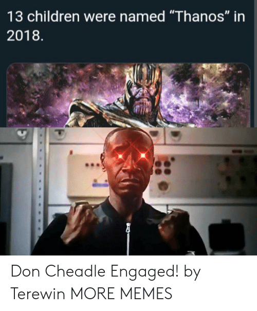 "Children, Dank, and Memes: 13 children were named ""Thanos"" in  2018 Don Cheadle Engaged! by Terewin MORE MEMES"