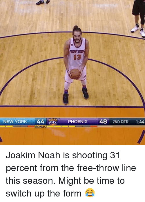 Joakim Noah: 13  NEW YORK  44  PHX  PHOENIX  48  2ND QTR  1:44  BONUS Joakim Noah is shooting 31 percent from the free-throw line this season. Might be time to switch up the form 😂