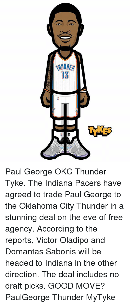 Evees: 13 Paul George OKC Thunder Tyke. The Indiana Pacers have agreed to trade Paul George to the Oklahoma City Thunder in a stunning deal on the eve of free agency. According to the reports, Victor Oladipo and Domantas Sabonis will be headed to Indiana in the other direction. The deal includes no draft picks. GOOD MOVE? PaulGeorge Thunder MyTyke