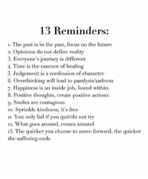 Essence: 13 Reminders:  I. The past is in the past, focus on the future  2. Opinions do not define reality  3. Everyone's journey is different  4. Time is the essence of healing  5. Judgement is a confession of character  6. Overthinking wil lead to paralysis/sadness  7. Happiness is an inside job, found within.  8. Positive thoughts, create positive actions  9. Smiles are contagious  1o. Sprinkle kindness, it's free  II. You only fail if you quit/do not try  12. What goes around, comes around  13. The quicker you choose to move forward, the quicker  the suffering ends