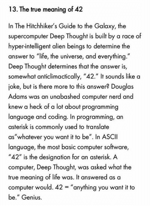 "Deep Thought: 13. The true meaning of 42  In The Hitchhiker's Guide to the Galaxy, the  supercomputer Deep Thought is built by a race of  hyper-intelligent alien beings to determine the  answer to ""life, the universe, and everything.""  Deep Thought determines that the answer is,  somewhat anticlimactically, ""42."" It sounds like a  joke, but is there more to this answer? Douglas  Adams was an unabashed computer nerd and  knew a heck of a lot about programming  language and coding. In programming, an  asterisk is commonly used to translate  ""whatever you want it to be"". In ASCII  aS language, the most basic computer software,  ""42"" is the designation for an asterisk. A  computer, Deep Thought, was asked what the  true meaning of life was. It answered as a  computer would. 42 anything you want it to  be."" Genius."