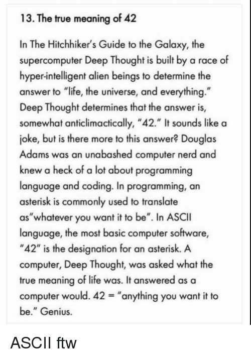 "Deep Thought: 13. The true meaning of 42  In The Hitchhiker's Guide to the Galaxy, the  supercomputer Deep Thought is built by a race of  hyper-intelligent alien beings to determine the  answer to ""life, the universe, and everything  Deep Thought determines that the answer is,  somewhat anticlimactically, ""42."" It sounds like a  joke, but is there more to this answer? Douglas  Adams was an unabashed computer nerd and  knew a heck of a lot about programming  language and coding. In programming, an  asterisk is commonly used to translate  as""whatever you want it to be"". In ASCII  language, the most basic computer software,  ""42"" is the designation for an asterisk. A  computer, Deep Thought, was asked what the  true meaning of life was. It answered as a  computer would. 42-""anything you want it to  be."" Genius ASCII ftw"