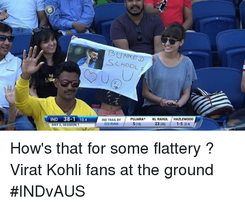Memes, Flattery, and 🤖: 13 UNREST  CHOOL  IND 38-1 10.4  IND TRAIL BY  PUJARA  KL RAHUL  HAZLEWOOD  222 RUNS  5000  23 OSD  DAY SESSION 1 How's  that for some flattery ? Virat Kohli fans at the ground #INDvAUS