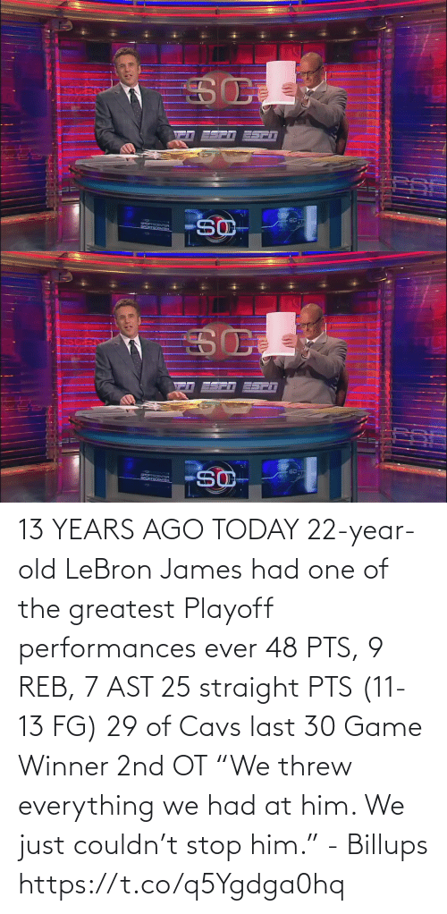 "pts: 13 YEARS AGO TODAY 22-year-old LeBron James had one of the greatest Playoff performances ever  48 PTS, 9 REB, 7 AST  25 straight PTS (11-13 FG) 29 of Cavs last 30 Game Winner 2nd OT  ""We threw everything we had at him. We just couldn't stop him."" - Billups https://t.co/q5Ygdga0hq"