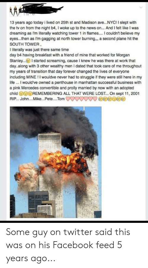 Facebook, Mercedes, and News: 13 years ago today i lived on 25th st and Madison ave...NYC! I slept with  the tv on from the night b4, I woke up to the news on... And I felt like I was  dreaming as I'm literally watching tower 1 in flames... I couldn't believe my  eyes...then as I'm gagging at north tower burning.,, a second plane hit the  SOUTH TOWER  I literally was just there same time  day b4 having breakfast with a friend of mine that worked for Morgan  Stanley..I started screaming, cause I knew he was there at work that  day..along with 3 other wealthy men I dated that took care of me throughout  my years of transition that day forever changed the lives of everyone  including MINE!I wouldve never had to struggle if they were still here in my  lifeI would've owned a penthouse in manhattan successful business with  a pink Mercedes convertible and prolly married by now with an adopted  child REMEMBERING ALL THAT WERE LOST.. On sept 11, 2001  RIP.. John....Mike...Pete.... Tom Some guy on twitter said this was on his Facebook feed 5 years ago...