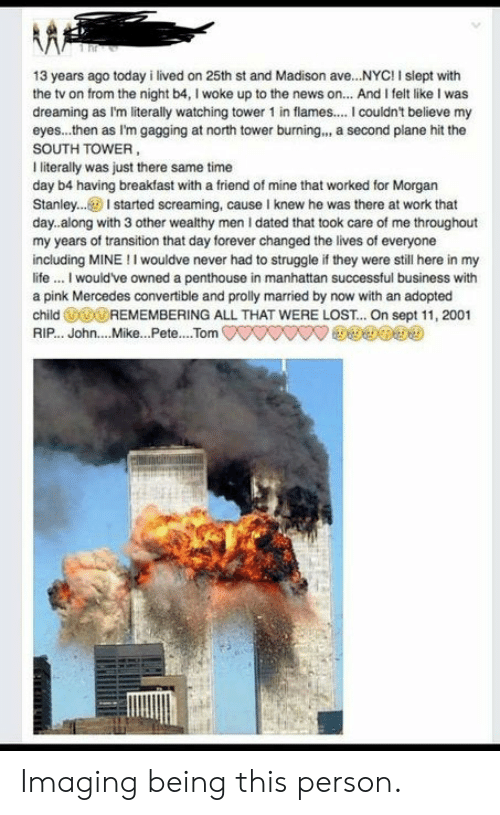 Life, Mercedes, and News: 13 years ago today i lived on 25th st and Madison ave...NYC!I siept with  the tv on from the night b4, I woke up to the news on... And I felt like I was  dreaming as I'm literally watching tower 1 in flames.... I couldnt believe my  eyes...then as I'm gagging at north tower burning.., a second plane hit the  SOUTH TOWER  I iterally was just there same time  day b4 having breakfast with a friend of mine that worked for Morgan  Stanley..I started screaming, cause I knew he was there at work that  day.along with 3 other wealthy men I dated that took care of me throughout  my years of transition that day forever changed the lives of everyone  including MINE!I wouldve never had to struggle if they were still here in my  life.. I would've owned a penthouse in manhattan successful business with  a pink Mercedes convertible and prolly married by now with an adopted  child REMEMBERING ALL THAT WERE LOST... On sept 11, 2001  RIP... John....Mike...Pete... .Tom Imaging being this person.