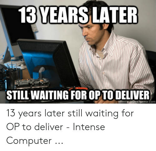 Computer, Waiting..., and Still: 13 YEARSLATER  STILL WAITING FOR OP TO DELIVER 13 years later still waiting for OP to deliver - Intense Computer ...