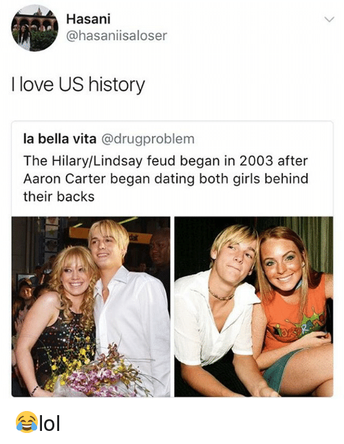 Dating, Girls, and Love: 137  Hasani  @hasaniisaloser  I love US history  la bella vita @drugproblem  The Hilary/Lindsay feud began in 2003 after  Aaron Carter began dating both girls behind  their backs 😂lol