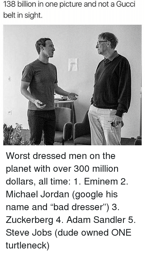 """Adam Sandler: 138 billion in one picture and not a Gucci  belt in sight. Worst dressed men on the planet with over 300 million dollars, all time: 1. Eminem 2. Michael Jordan (google his name and """"bad dresser"""") 3. Zuckerberg 4. Adam Sandler 5. Steve Jobs (dude owned ONE turtleneck)"""