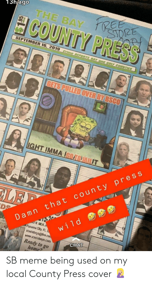 Crime, Meme, and SpongeBob: 13hago  THE BAY E  COUNTY PRESS  STORE  SEPTEMBER 16, 2019 crime REPORTS BAY and GULF COUNTIES  GETS PULLED OVER BYBSCO  IGHT IMMA IGOAOJAIUT  Damn that county press  DS  LEP  03 N. MLK J  Panama City, FL 3  steeleboys@live.con  www.steeleboys.com  wild  CНAT  Ready to go  home? SB meme being used on my local County Press cover 🤦🏼‍♀️