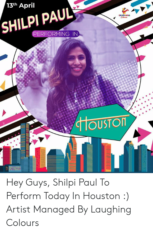Houston, Today, and April: 13th April  SHILPI PAUL  FORMING IN  OUSTOR Hey Guys,   Shilpi Paul To Perform Today In  Houston :)  Artist Managed By Laughing Colours