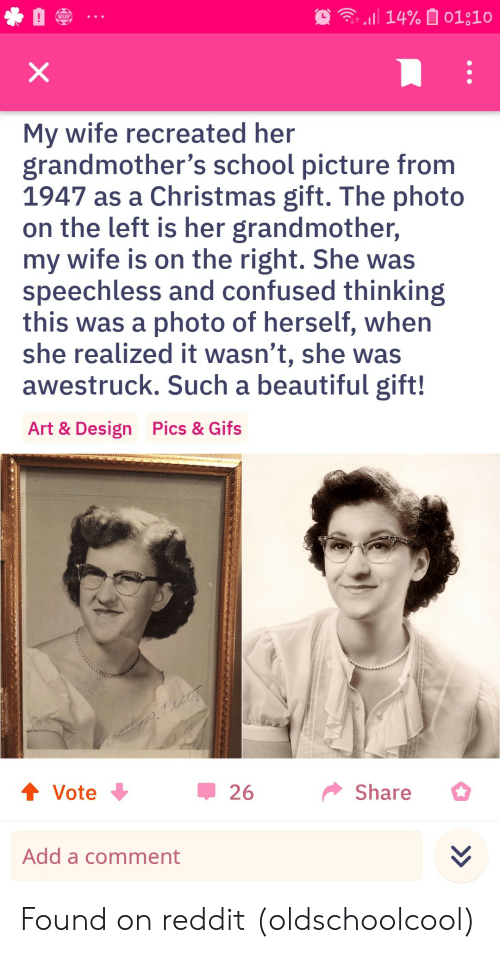 Gifs: 14% 01;10  WSOP  X  My wife recreated her  grandmother's school picture from  1947 as a Christmas gift. The photo  on the left is her grandmother,  my wife is on the right. She was  speechless and confused thinking  this was a photo of herself, when  she realized it wasn't, she was  awestruck. Such a beautiful gift!  Pics & Gifs  Art & Design  t Vote  Share  26  Add a comment Found on reddit (oldschoolcool)