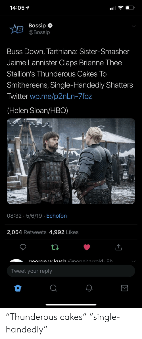 """Bossip: 14:05  Bossip  @Bossip  Buss Down, Tarthiana: Sister-Smasher  Jaime Lannister Claps Brienne Thee  Stallion's Thunderous Cakes To  Smithereens, Single-Handedly Shatters  Twitter wp.me/p2nLn-7foz  (Helen Sloan/HBO)  08:32 5/6/19 Echofon  2,054 Retweets 4,992 Likes  Tweet your reply """"Thunderous cakes"""" """"single-handedly"""""""