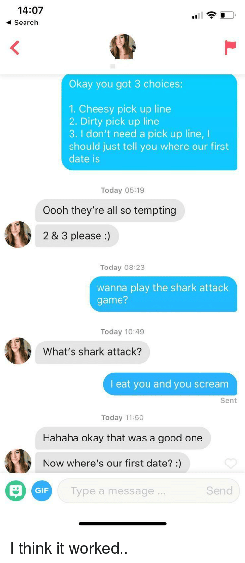 Cheesy Pick: 14:07  Search  Okay you got 3 choices:  1. Cheesy pick up line  2. Dirty pick up line  3. I don't need a pick up line, I  should just tell you where our first  date is  Today 05:19  Oooh they're all so tempting  2 & 3 please :)  Today 08:23  wanna play the shark attack  game?  Today 10:49  What's shark attack?  I eat you and you scream  Sent  Today 11:50  Hahaha okay that was a good one  Now where's our first date?:)  GIF  lype a message  Send I think it worked..