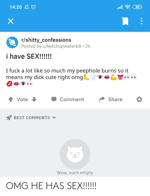 I Fuck: 14:20 A O  69  r/shitty_confessions  Posted by u/ketchupwater68 • 2h  i have SEX!!!!!!  I fuck a lot like so much my peephole burns so it  means my dick cute right omgW  Share  Vote  Comment  BEST COMMENTS  Wow, such empty OMG HE HAS SEX!!!!!!