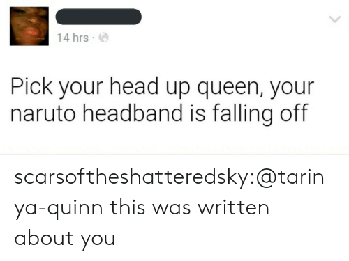 falling off: 14 hrs  Pick your head up queen, your  naruto headband is falling off scarsoftheshatteredsky:@tarinya-quinn this was written about you