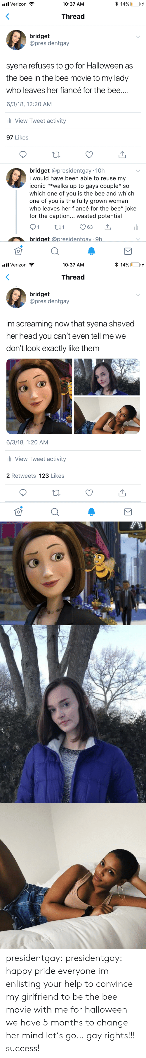"Bee Movie, Halloween, and Head: * 14%  l Verizon  10:37 AM  Thread  bridget  @presidentgay  syena refuses to go for Halloween as  the bee in the bee movie to my lady  who leaves her fiancé for the bee....  6/3/18, 12:20 AM  ll View Tweet activity  97 Likes  bridget @presidentgay 10h  i would have be  able to reuse my  iconic ""*walks up to gays couple* so  which one of you is the bee and which  one of you is the fully grown woman  who leaves her fiancé for the bee"" joke  for the caption... wasted potential  21  t1  63  bridget @presidentgay 9h   l Verizon  * 14%  10:37 AM  Thread  bridget  @presidentgay  im screaming now that syena shaved  her head you can't even tell me we  don't look exactly like them  6/3/18, 1:20 AM  l View Tweet activity  2 Retweets 123 Likes presidentgay:  presidentgay: happy pride everyone im enlisting your help to convince my girlfriend to be the bee movie with me for halloween we have 5 months to change her mind let's go… gay rights!!! success!"