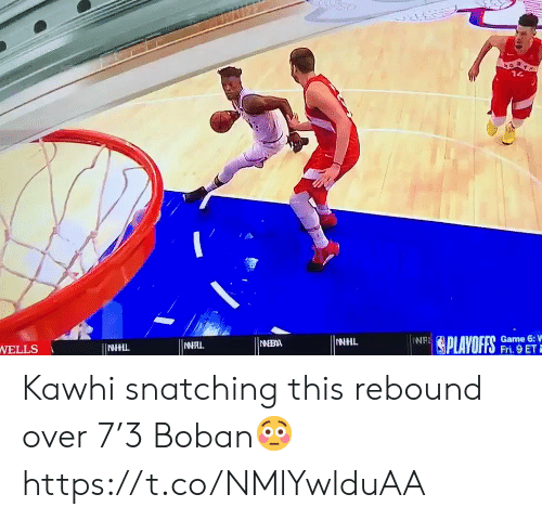 Memes, National Hockey League (NHL), and Game: 14  NT (PLAYOFFS  Game 6:V  Fri. 9 ET  NAL  NIBA  WELLS  INNHIL  NHL Kawhi snatching this rebound over 7'3 Boban😳 https://t.co/NMlYwlduAA