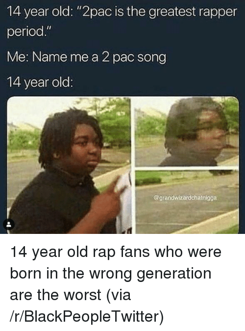 "pac: 14 year old: ""2pac is the greatest rapper  period.""  Me: Name me a 2 pac song  14 year old  @grandwizardchatnigga 14 year old rap fans who were born in the wrong generation are the worst (via /r/BlackPeopleTwitter)"