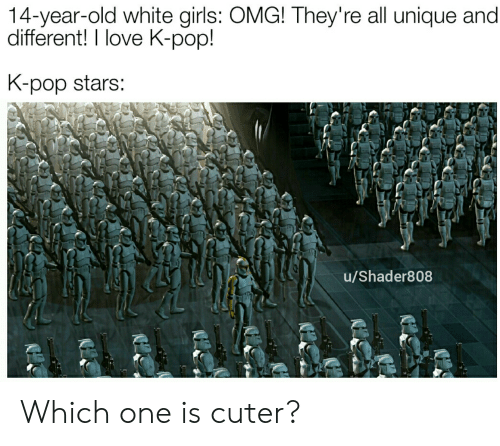K Pop K Pop: 14-year-old white girls: OMG! They're all unique and  different! I love K-pop!  K-pop stars:  u/Shader808 Which one is cuter?