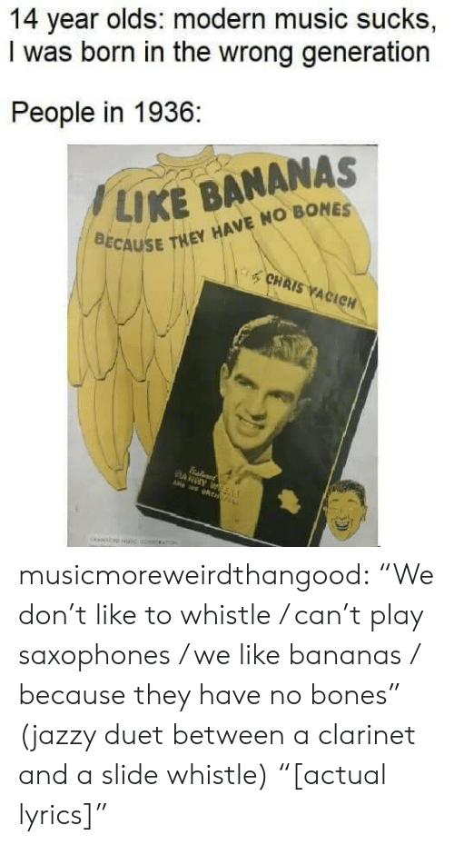 "gyroscope: 14 year olds: modern music sucks,  I was born in the wrong generation  People in 1936:  / LIKE BANANAS  CAUSE THEY HAVE NO BONES  CHAIS ACIC musicmoreweirdthangood:  ""We don't like to whistle / can't play saxophones / we like bananas / because they have no bones"" (jazzy duet between a clarinet and a slide whistle) ""[actual lyrics]"""