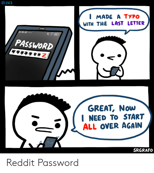 typo:  #143  I MADE A TYPO  WITH THE LAST LETTER  PASSWORD  N *  GREAT, Now  NEED TO START  ALL OVER AGAIN  SRGRAFO Reddit Password