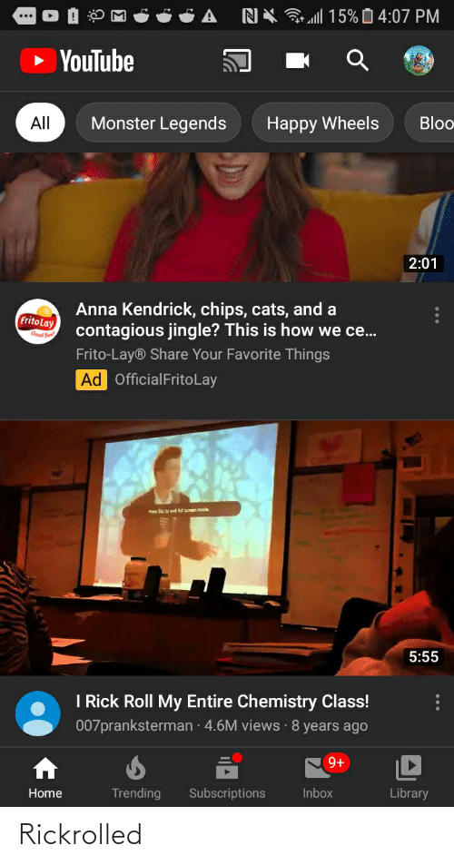 anna kendrick: 15% 0 4:07 PM  NX  YouTube  Monster Legends  All  Bloo  Наpрy Wheels  2:01  Anna Kendrick, chips, cats, and a  contagious jingle? This is how we ce..  Frito Lay  Good fun!  Frito-Lay® Share Your Favorite Things  Ad OfficialFritoLay  Pe E et sceen mode  5:55  I Rick Roll My Entire Chemistry Class!  007pranksterman · 4.6M views ·8 years ago  9+  Trending  Library  Subscriptions  Inbox  Home Rickrolled