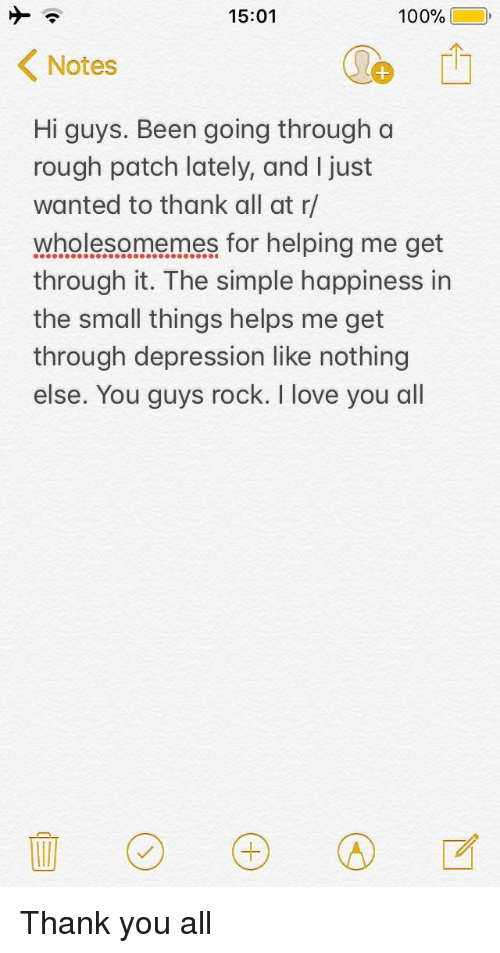 hi-guys: 15:01  100%(10,  Notes  Hi guys. Been going through a  rough patch lately, and I just  wanted to thank all at r/  wholesomemes for helping me get  through it. The simple happiness in  the small things helps me get  through depression like nothing  else. You guys rock. I love you all <p>Thank you all</p>