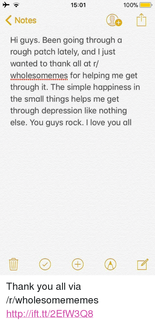 """hi-guys: 15:01  100%(10,  Notes  Hi guys. Been going through a  rough patch lately, and I just  wanted to thank all at r/  wholesomemes for helping me get  through it. The simple happiness in  the small things helps me get  through depression like nothing  else. You guys rock. I love you all <p>Thank you all via /r/wholesomememes <a href=""""http://ift.tt/2EfW3Q8"""">http://ift.tt/2EfW3Q8</a></p>"""