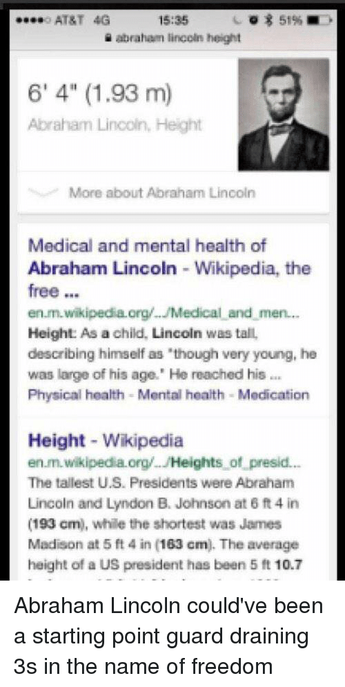 "a-starting-point: 15:35  51%  o AT&T 4G  abraham lincoln height  6' 4"" (1.93 m)  Abraham Lincoln, Height  More about Abraham Lincoln  Medical and mental health of  Abraham Lincoln Wikipedia, the  free  en.m.wikipedia.org/.. Medical and men...  Height: As a child, Lincoln was tall,  describing himself as ""though very young, he  was large of his age."" He reached his  Physical health -Mental health Medication  Height Wikipedia  en.m.wikipedia.org/ JHeights of presid...  The tallest U.S. Presidents were Abraham  Lincoln and Lyndon B. Johnson at 6 ft 4 in  (193 cm), while the shortest was James  Madison at 5 ft 4 in 163 cm). The average  height of a US president has been 5 ft 10.7 Abraham Lincoln could've been a starting point guard draining 3s in the name of freedom"