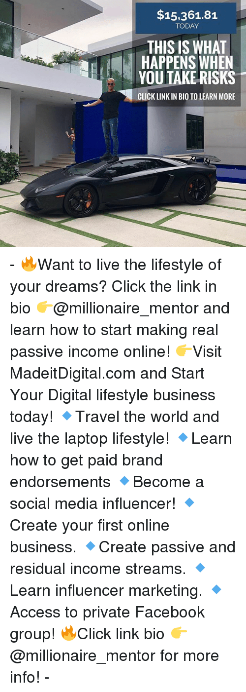Click, Facebook, and Memes: $15,361.81  TODAY  THIS IS WHAT  HAPPENS WHEN  YOU TAKE RISKS  CLICK LINK IN BIO TO LEARN MORE - 🔥Want to live the lifestyle of your dreams? Click the link in bio 👉@millionaire_mentor and learn how to start making real passive income online! 👉Visit MadeitDigital.com and Start Your Digital lifestyle business today! 🔹Travel the world and live the laptop lifestyle! 🔹Learn how to get paid brand endorsements 🔹Become a social media influencer! 🔹Create your first online business. 🔹Create passive and residual income streams. 🔹Learn influencer marketing. 🔹Access to private Facebook group! 🔥Click link bio 👉@millionaire_mentor for more info! -