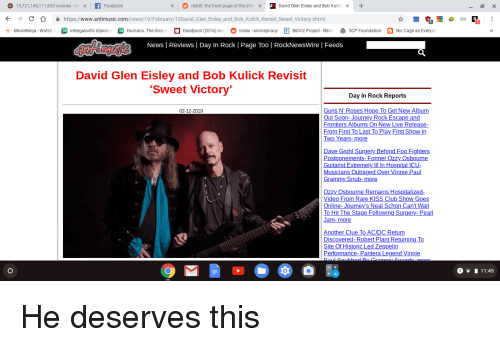 Cookies, Dave Grohl, and Facebook: 15,721,146,111,633 cookies -Co x  Facebook  reddit: the front page of the inte  David Glen Eisley and Bob Kulic  >  く  С  숲  https://www.antīmusic com/news/19/February/12David Glen-Eisley-and-Bob-Kulick Revisit-Sweet Victory shtml  + MovieNinja  Watch  Intergalactic diplom  Humans. The Orcs  O Deadpool 2016 Iss。index animepiracy t BibViz Project Bibi  4 SCP Foundation  Nic Cage as Everyo  News | Reviews | Day In Rock | Page Too | RockNewsWire | Feeds  David Glen Eisley and Bob Kulick Revisit  Sweet Victory  Day In Rock Reports  02-12-2019  Guns N' Roses Hope To Get New Album  Out Soon- Journey Rock Escape and  rontiers Albums  lease  From First To Last To Play First Show In  WO  ar  Dave Grohl Surgery Behind Foo Fighters  Postponements- Former Ozzy  Guitarist Extremely IlI In HospitalI  Musicians Outraged Over Vinnie Paul  Osbourn  rammy Snub-more  Ozzy Osbourne Remains Hospitalized  ide  lub Show Goes  's Neal Schon Ca  age Following Surgery- Pearl  Online- Journey  an  nother Clue  C/DC Retur  Discovered- Robert Plant ReturningTo  ite  ppelin  formance- Pantera Legend Vinnie  11:45