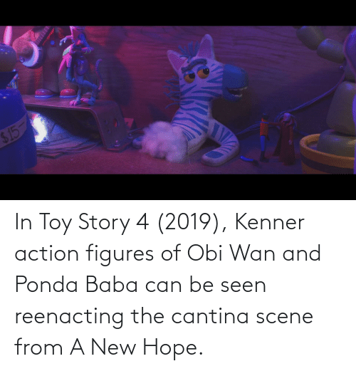 Toy Story 4: $ 15 In Toy Story 4 (2019), Kenner action figures of Obi Wan and Ponda Baba can be seen reenacting the cantina scene from A New Hope.