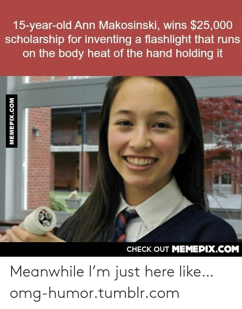 Body Heat: 15-year-old Ann Makosinski, wins $25,000  scholarship for inventing a flashlight that runs  on the body heat of the hand holding it  CHECK OUT MEMEPIX.COM  MEMEPIX.COM Meanwhile I'm just here like…omg-humor.tumblr.com