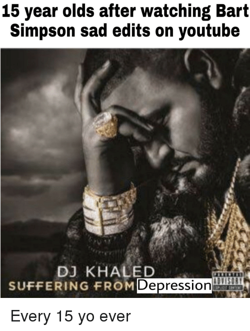 Bart Simpson, DJ Khaled, and Yo: 15 year olds after watching Bart  Simpson sad edits on youtube  DJ KHALED  SUFFERING FROM  Depression Every 15 yo ever