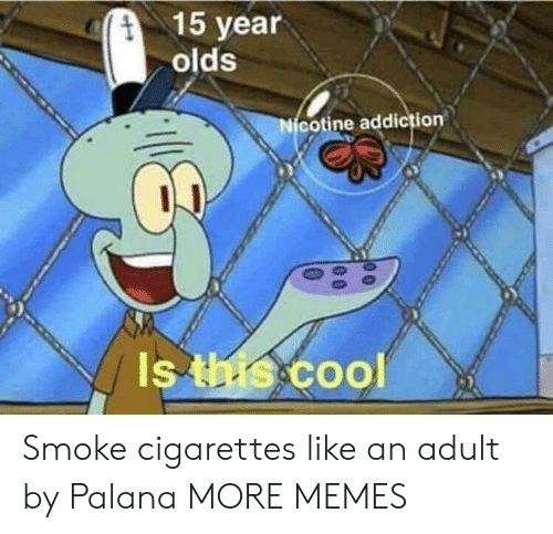 coo: 15 year  olds  cotine addiction  Is  Coo Smoke cigarettes like an adult by Palana MORE MEMES