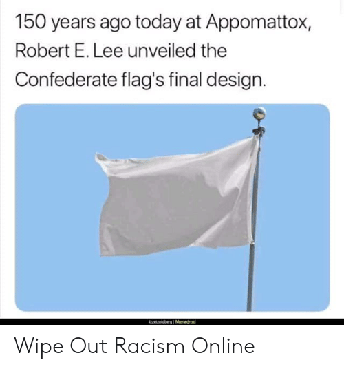 Confederate: 150 years ago today at Appomattox,  Robert E. Lee unveiled the  Confederate flag's final design. Wipe Out Racism Online