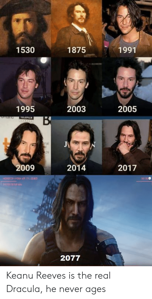 Dracula: 1530  1875  1991  1995  2003  2005  TELEFILN  B  09  2009  2014  2017  20  HICROO  2077 Keanu Reeves is the real Dracula, he never ages